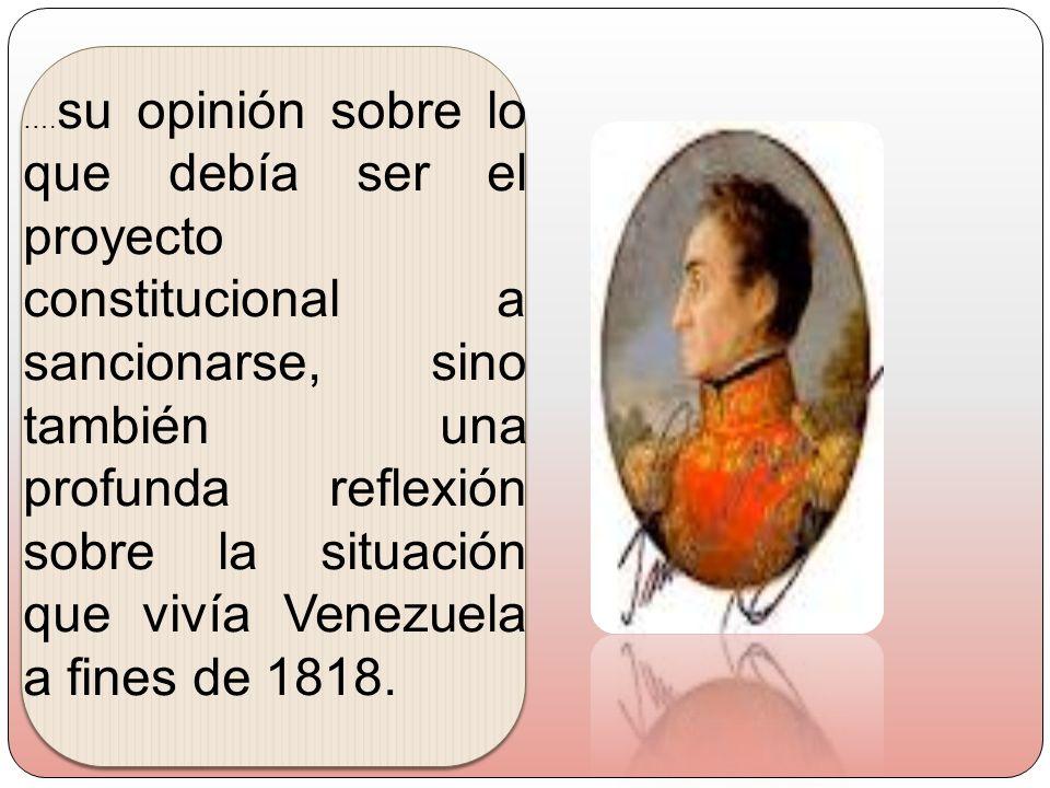 ….su opinión sobre lo que debía ser el proyecto constitucional a sancionarse, sino también una profunda reflexión sobre la situación que vivía Venezuela a fines de 1818.