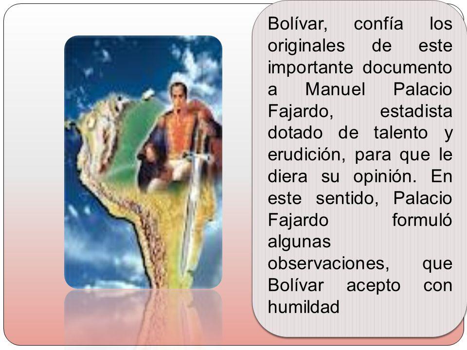 Bolívar, confía los originales de este importante documento a Manuel Palacio Fajardo, estadista dotado de talento y erudición, para que le diera su opinión.