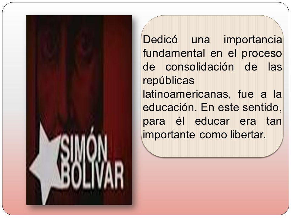 Dedicó una importancia fundamental en el proceso de consolidación de las repúblicas latinoamericanas, fue a la educación.