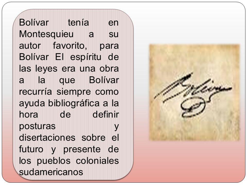 Bolívar tenía en Montesquieu a su autor favorito, para Bolívar El espíritu de las leyes era una obra a la que Bolívar recurría siempre como ayuda bibliográfica a la hora de definir posturas y disertaciones sobre el futuro y presente de los pueblos coloniales sudamericanos