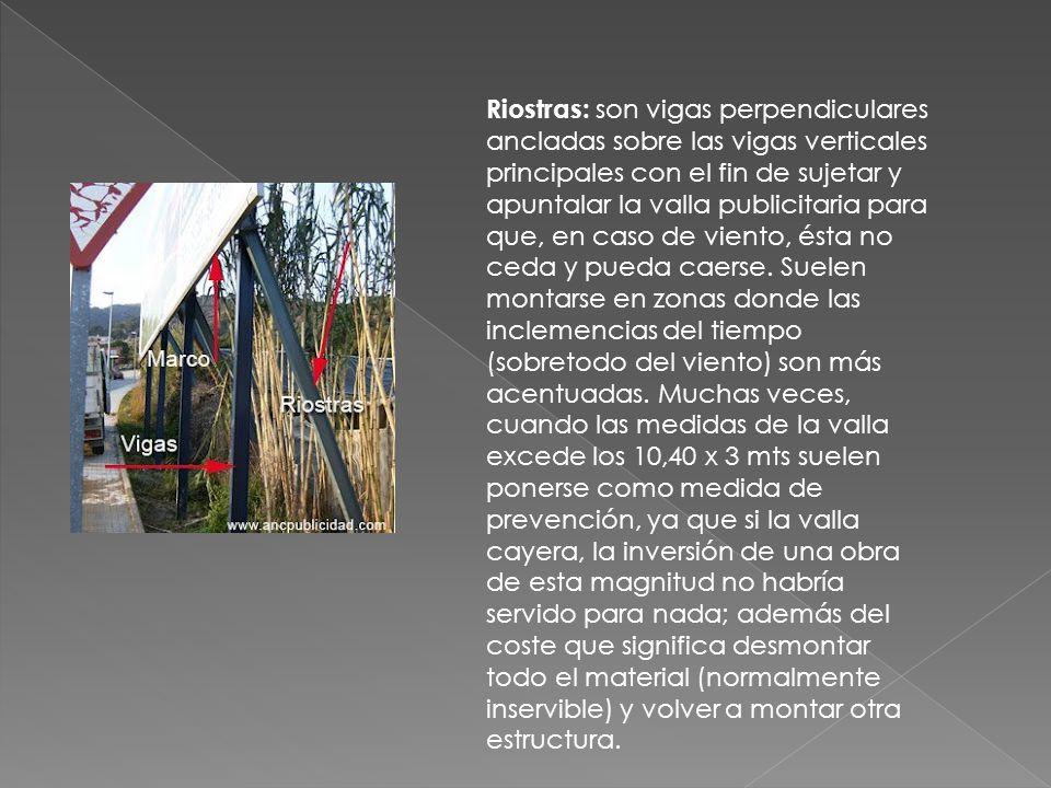 Riostras: son vigas perpendiculares ancladas sobre las vigas verticales principales con el fin de sujetar y apuntalar la valla publicitaria para que, en caso de viento, ésta no ceda y pueda caerse.
