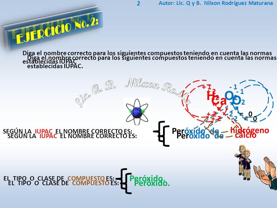 Lic. Q. B. Nilxon RoMa EJERCICIO No. 1: EJERCICIO No. 2: H2 O2 Ca O2