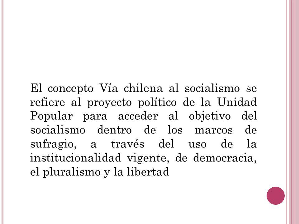 El concepto Vía chilena al socialismo se refiere al proyecto político de la Unidad Popular para acceder al objetivo del socialismo dentro de los marcos de sufragio, a través del uso de la institucionalidad vigente, de democracia, el pluralismo y la libertad