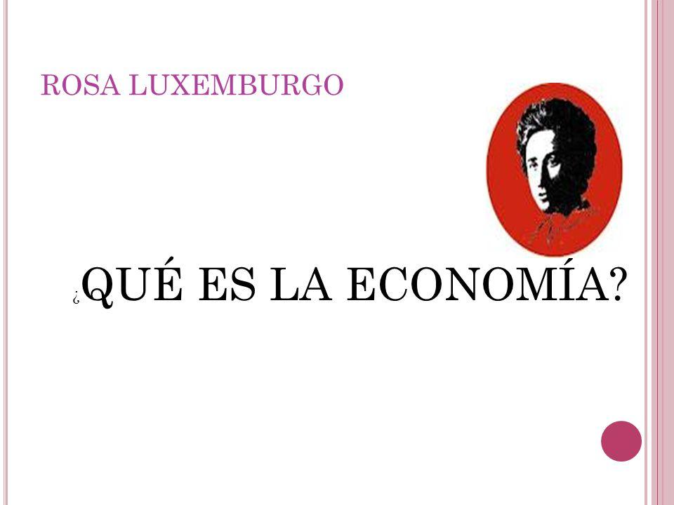 ROSA LUXEMBURGO ¿QUÉ ES LA ECONOMÍA