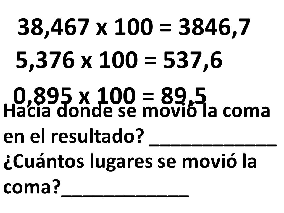 38,467 x 100 = 3846,7 5,376 x 100 = 537,6. 0,895 x 100 = 89,5. Hacia donde se movió la coma en el resultado ____________.