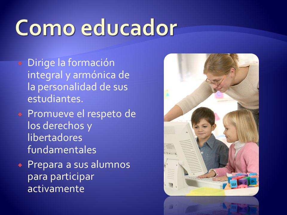 Como educador Dirige la formación integral y armónica de la personalidad de sus estudiantes.