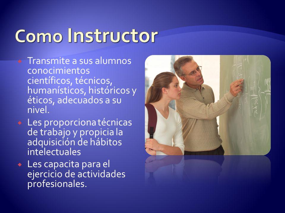 Como Instructor Transmite a sus alumnos conocimientos científicos, técnicos, humanísticos, históricos y éticos, adecuados a su nivel.