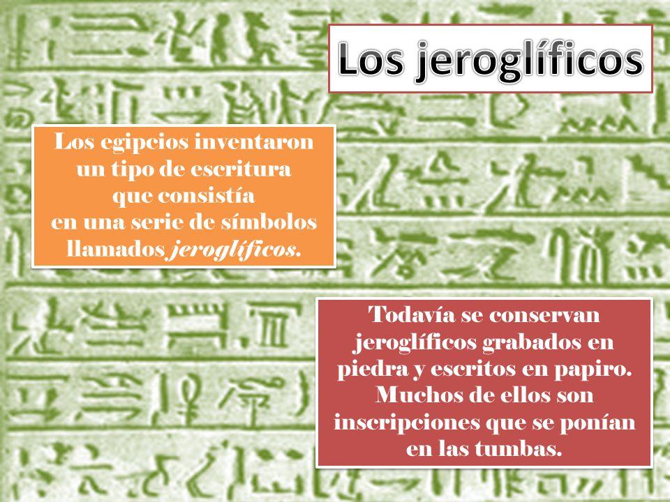 Los jeroglíficos Los egipcios inventaron un tipo de escritura que consistía en una serie de símbolos llamados jeroglíficos.