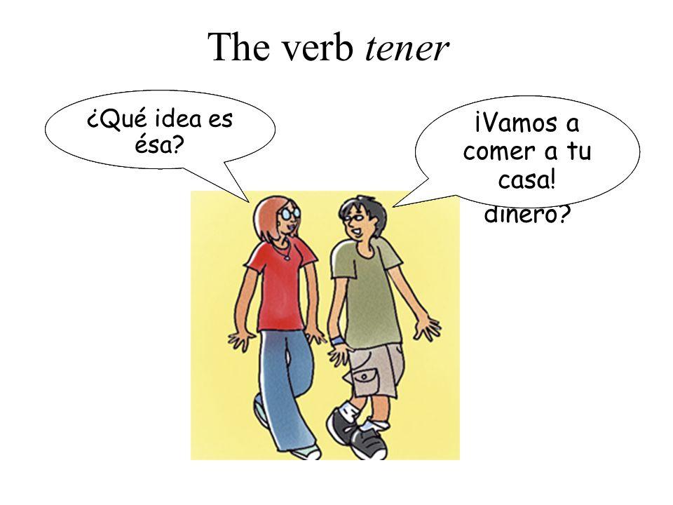 The verb tener No, no tengo. ¡Sí, tengo! ¡Vamos a comer a tu casa!