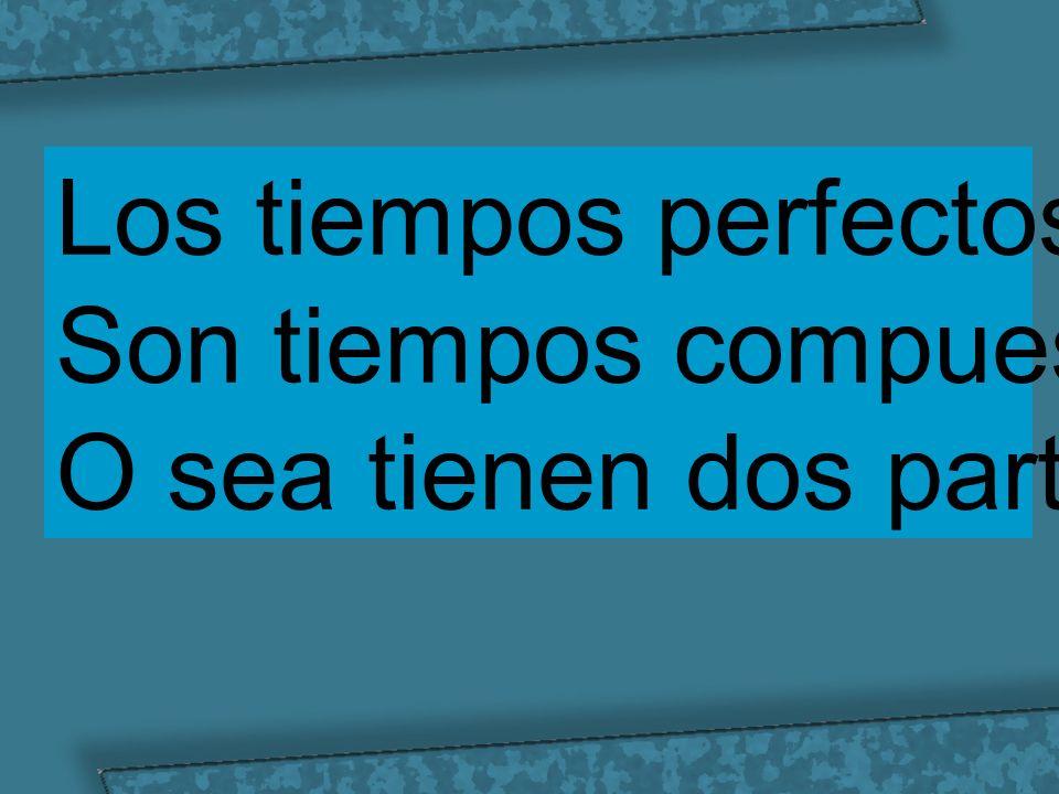 Los tiempos perfectos Son tiempos compuestos O sea tienen dos partes