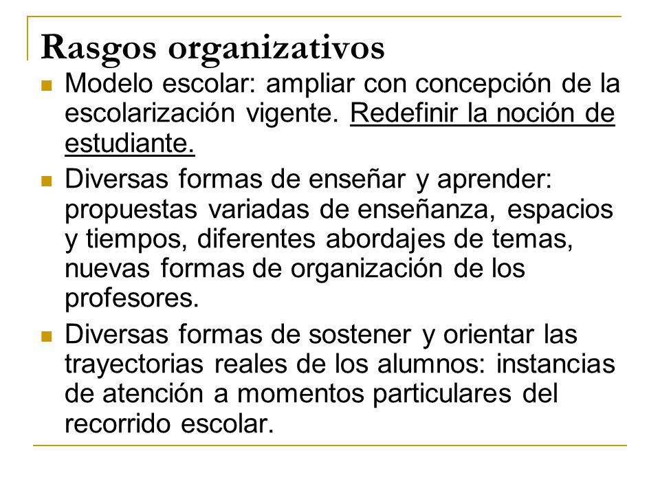 Rasgos organizativos Modelo escolar: ampliar con concepción de la escolarización vigente. Redefinir la noción de estudiante.