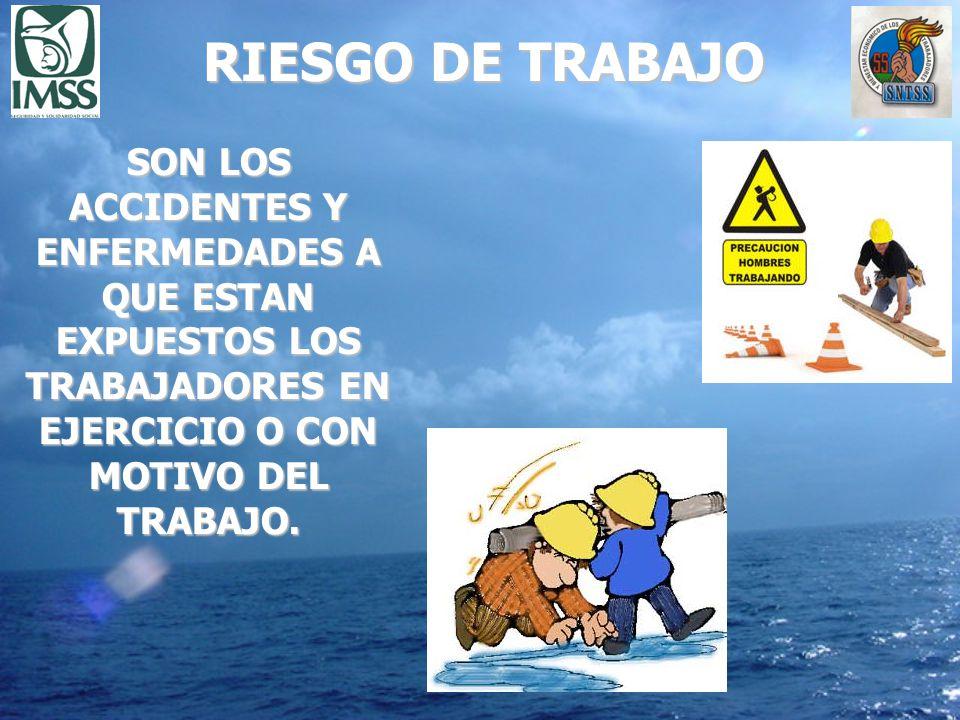 RIESGO DE TRABAJO SON LOS ACCIDENTES Y ENFERMEDADES A QUE ESTAN EXPUESTOS LOS TRABAJADORES EN EJERCICIO O CON MOTIVO DEL TRABAJO.