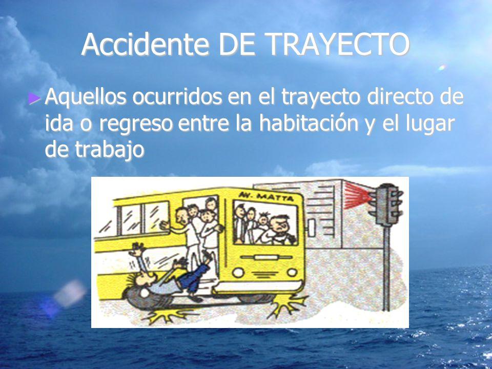 Accidente DE TRAYECTO Aquellos ocurridos en el trayecto directo de ida o regreso entre la habitación y el lugar de trabajo.