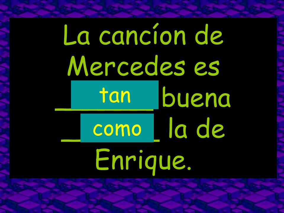 La cancíon de Mercedes es ______ buena ______ la de Enrique.