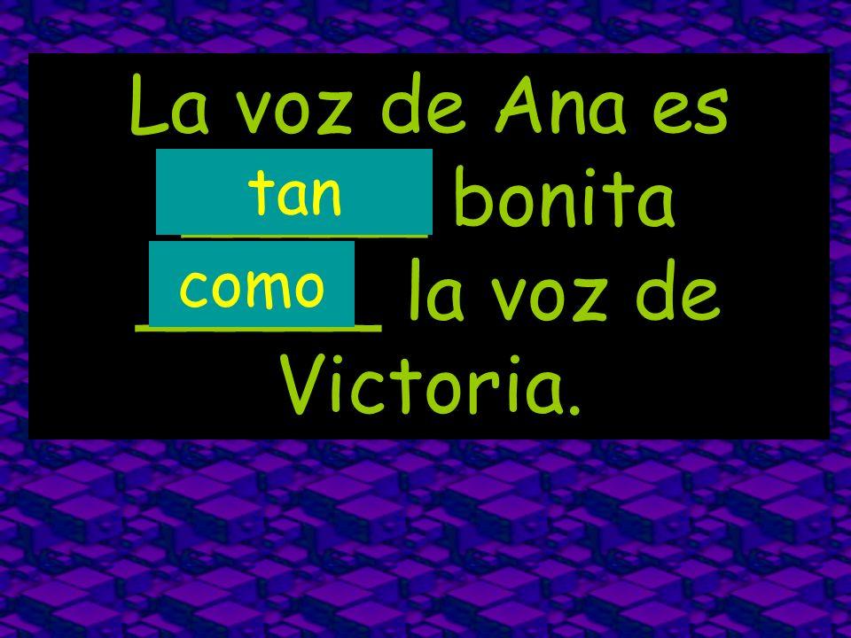 La voz de Ana es _____ bonita _____ la voz de Victoria.