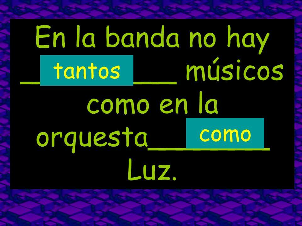 En la banda no hay _________ músicos como en la orquesta_______ Luz.