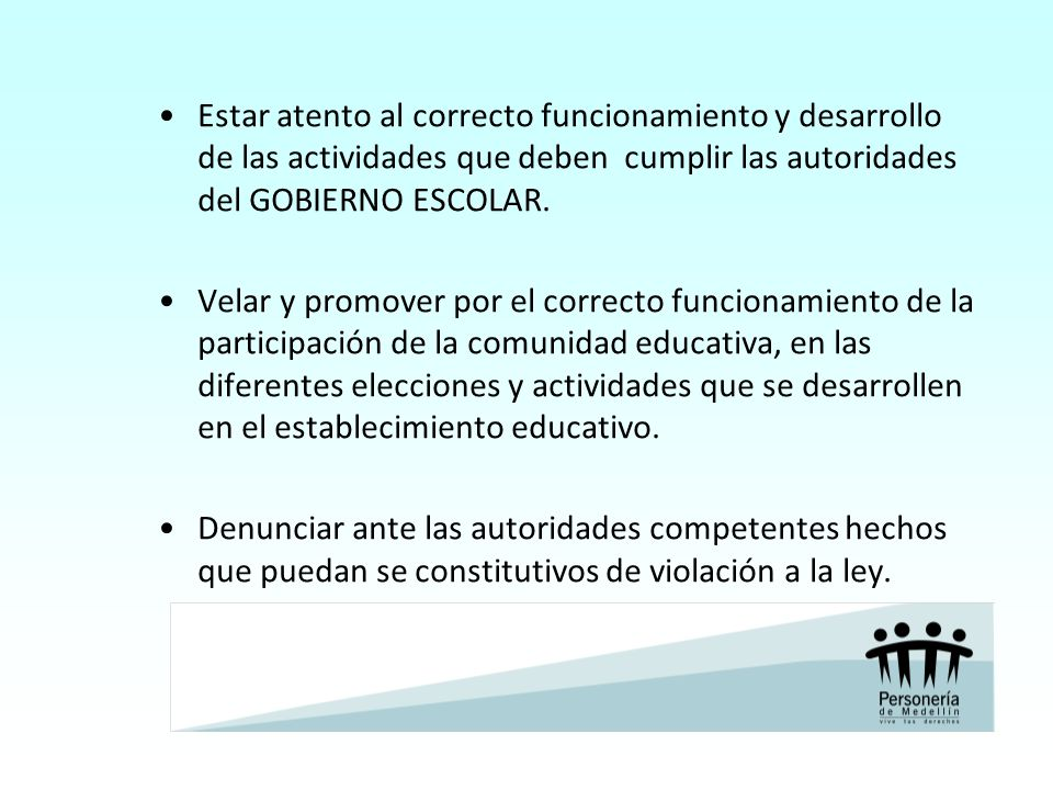 Estar atento al correcto funcionamiento y desarrollo de las actividades que deben cumplir las autoridades del GOBIERNO ESCOLAR.