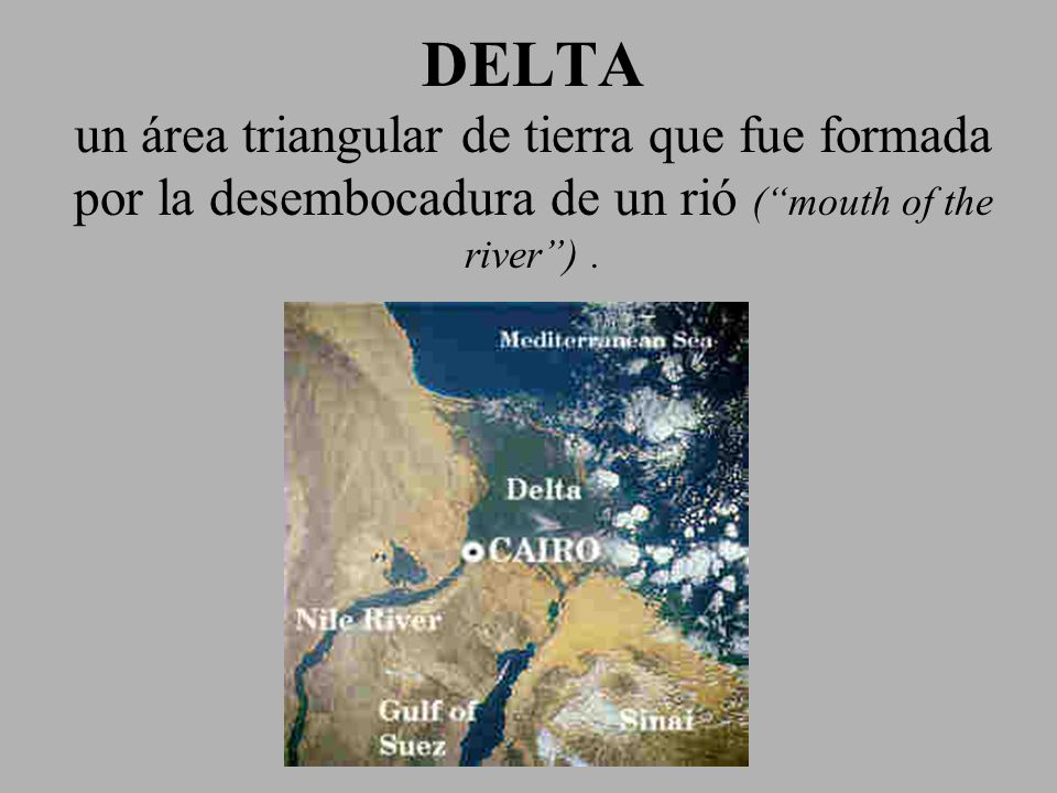 DELTA un área triangular de tierra que fue formada por la desembocadura de un rió ( mouth of the river ) .