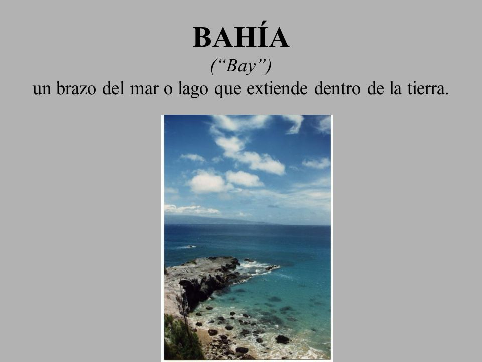 BAHÍA ( Bay ) un brazo del mar o lago que extiende dentro de la tierra.