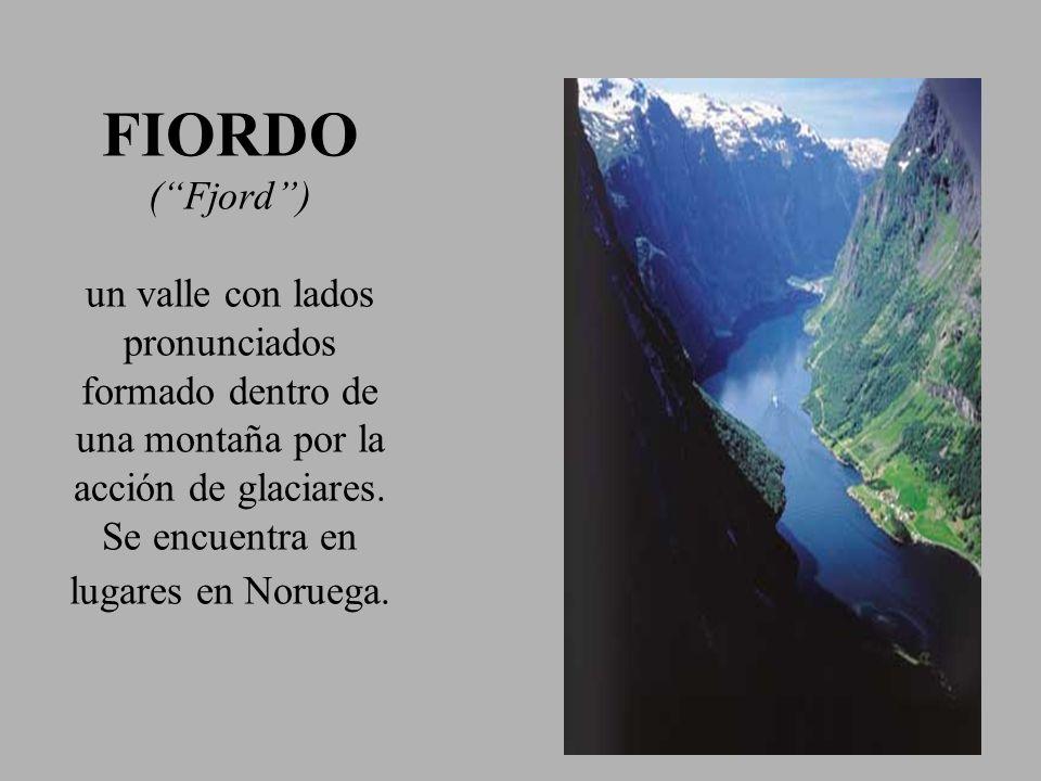 FIORDO ( Fjord ) un valle con lados pronunciados formado dentro de una montaña por la acción de glaciares.