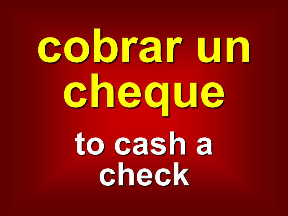 cobrar un cheque to cash a check