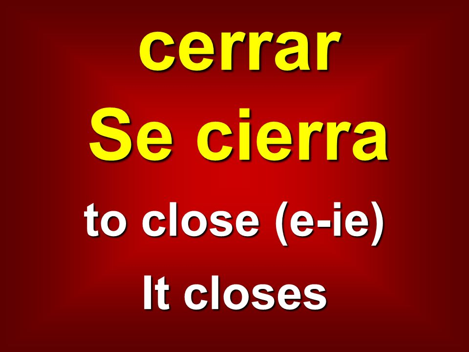 cerrar Se cierra to close (e-ie) It closes