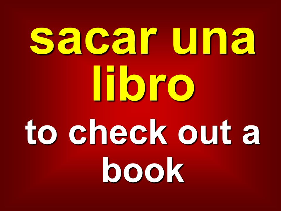 sacar una libro to check out a book
