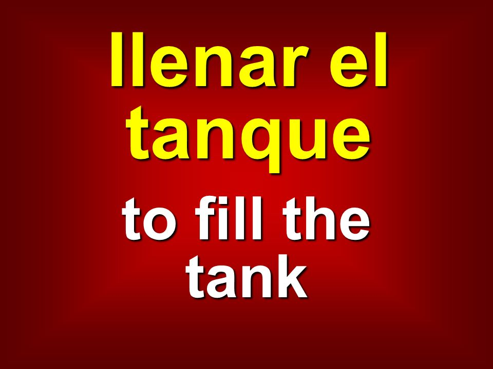 llenar el tanque to fill the tank