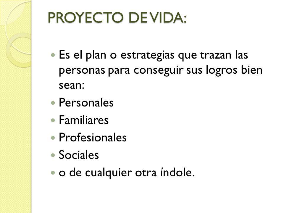 PROYECTO DE VIDA: Es el plan o estrategias que trazan las personas para conseguir sus logros bien sean:
