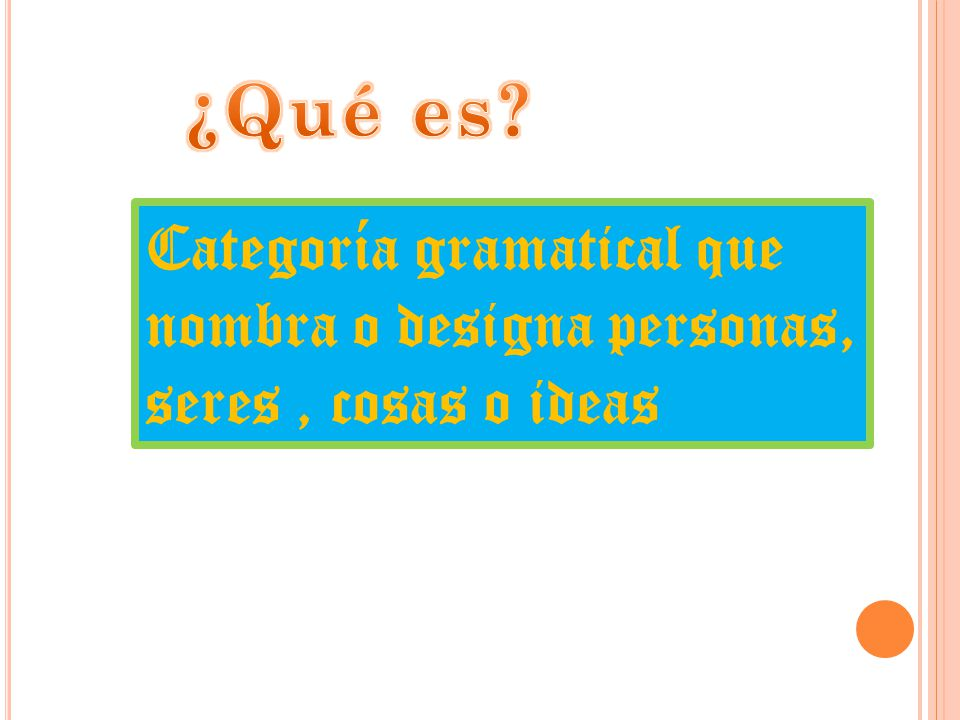 ¿Qué es Categoría gramatical que nombra o designa personas, seres , cosas o ideas