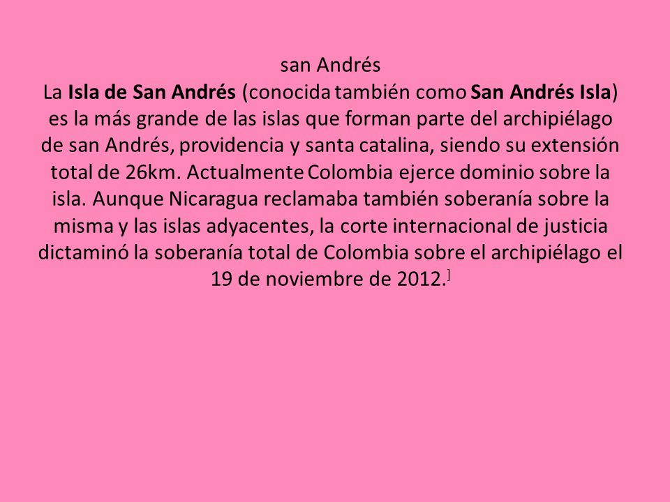 san Andrés La Isla de San Andrés (conocida también como San Andrés Isla) es la más grande de las islas que forman parte del archipiélago de san Andrés, providencia y santa catalina, siendo su extensión total de 26km.