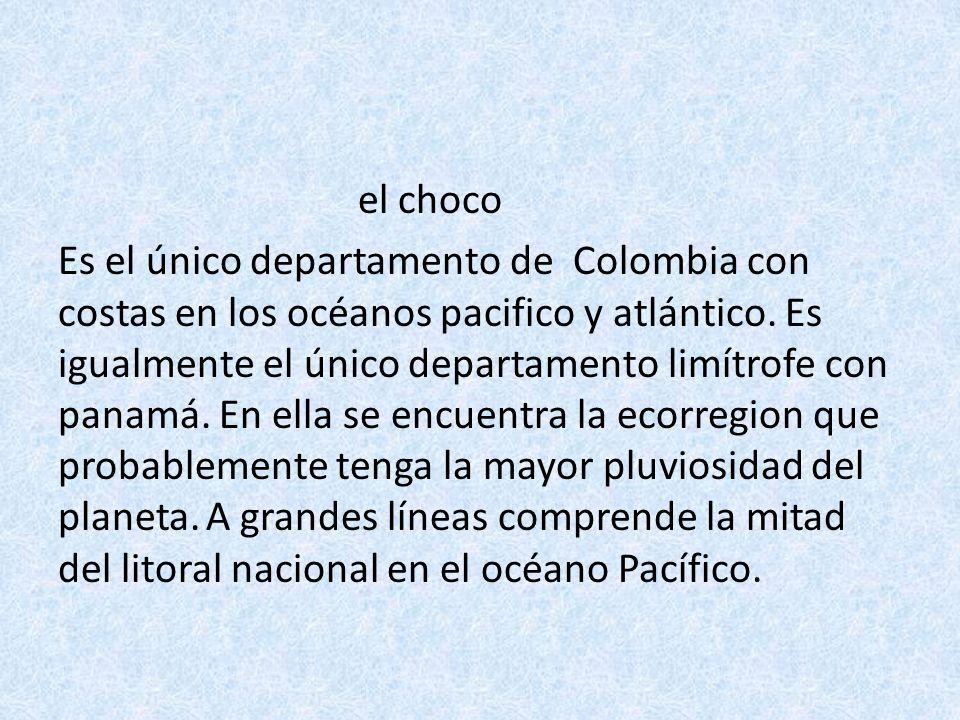 el choco Es el único departamento de Colombia con costas en los océanos pacifico y atlántico.