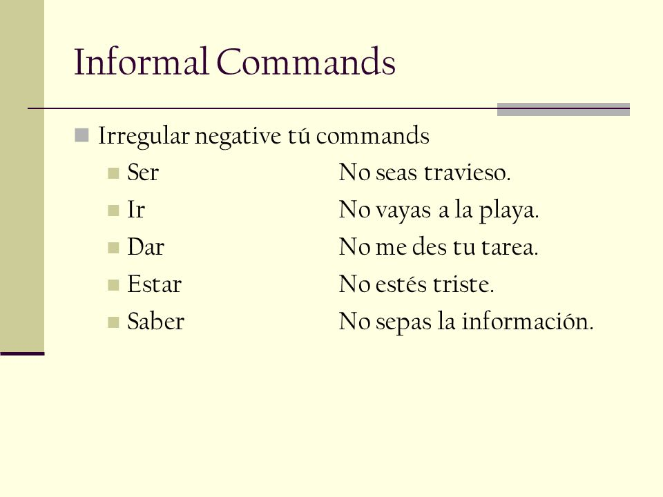 Informal Commands Irregular negative tú commands Ser No seas travieso.