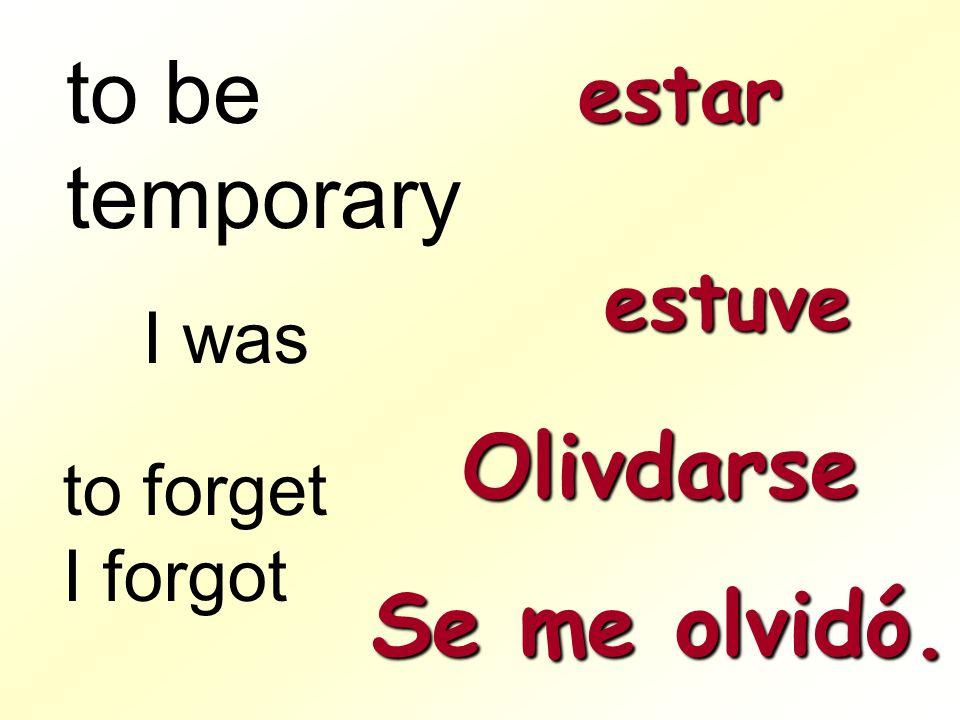 to be temporary Olivdarse Se me olvidó. estar estuve I was to forget