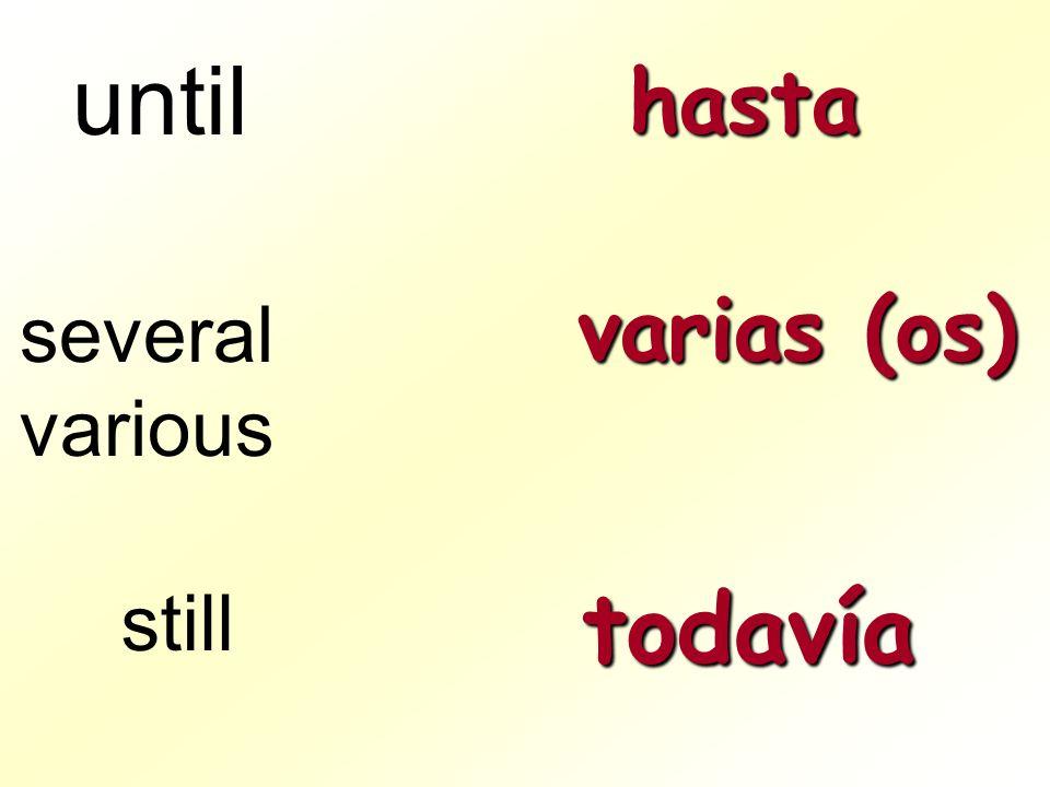 until hasta varias (os) several various still todavía