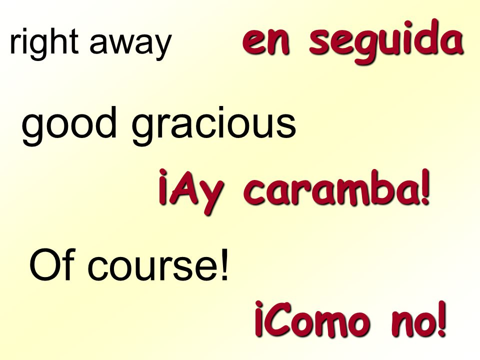 en seguida right away good gracious ¡Ay caramba! Of course! ¡Como no!