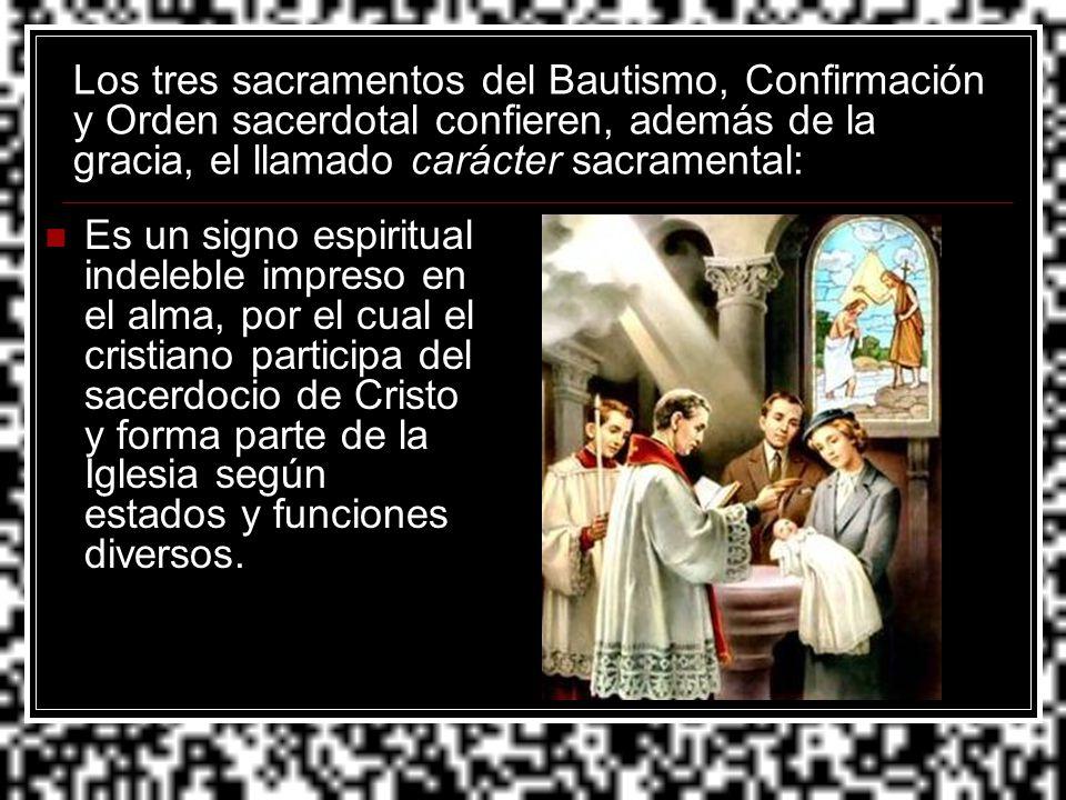 Los tres sacramentos del Bautismo, Confirmación y Orden sacerdotal confieren, además de la gracia, el llamado carácter sacramental: