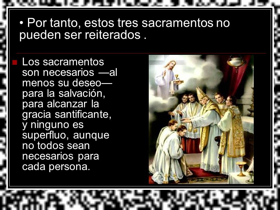 Por tanto, estos tres sacramentos no pueden ser reiterados .