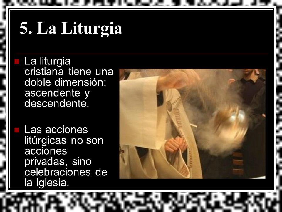 5. La Liturgia La liturgia cristiana tiene una doble dimensión: ascendente y descendente.
