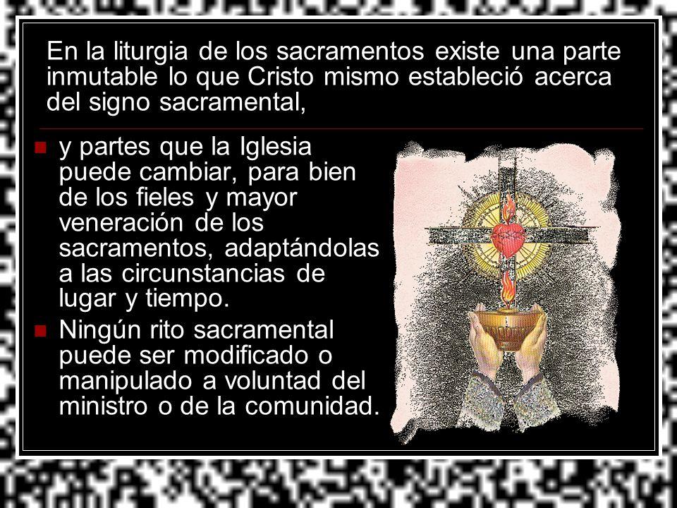 En la liturgia de los sacramentos existe una parte inmutable lo que Cristo mismo estableció acerca del signo sacramental,
