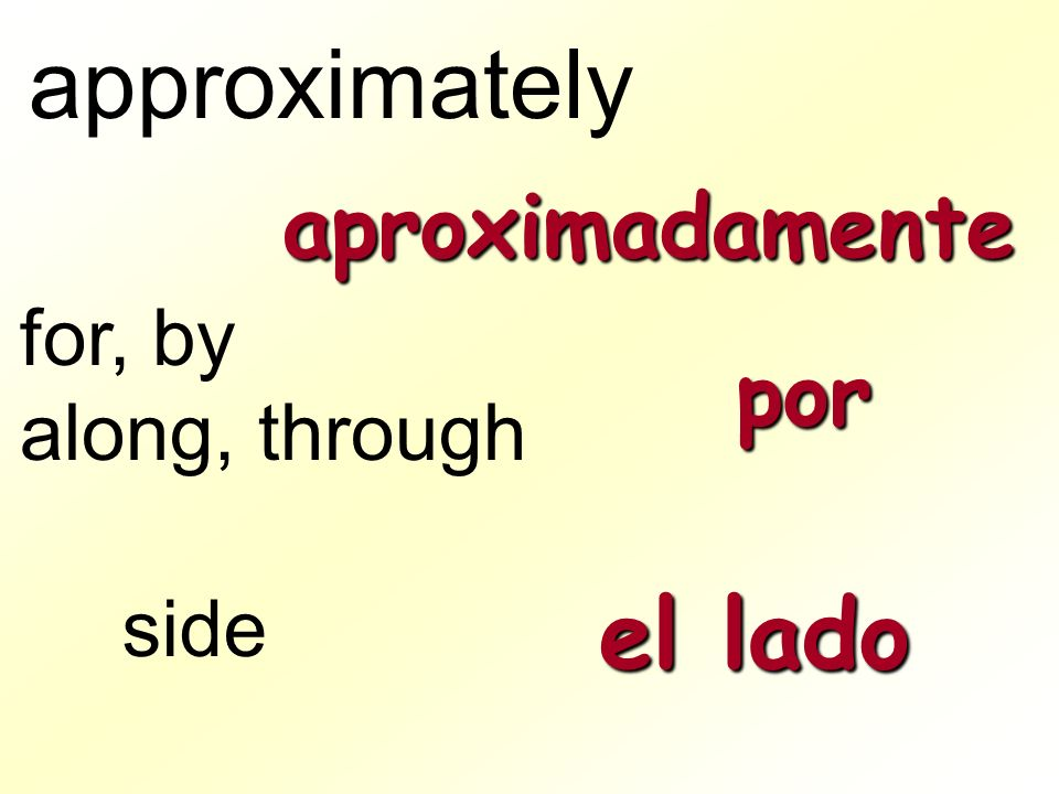 approximately aproximadamente for, by along, through por side el lado