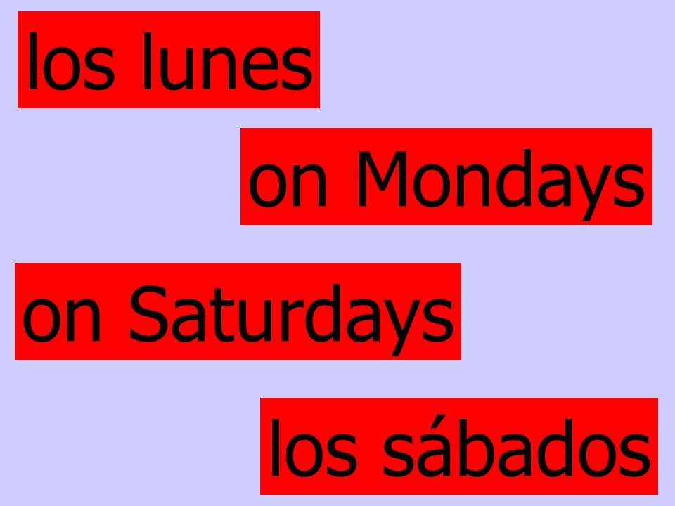 los lunes on Mondays on Saturdays los sábados