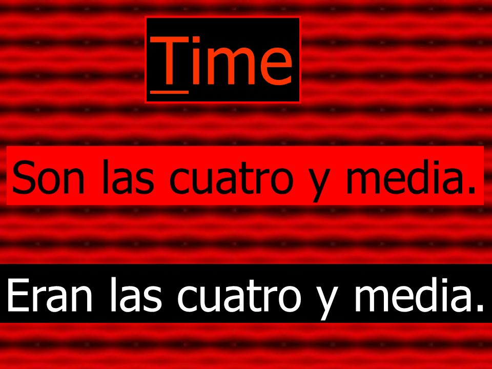 Time Son las cuatro y media. Eran las cuatro y media.
