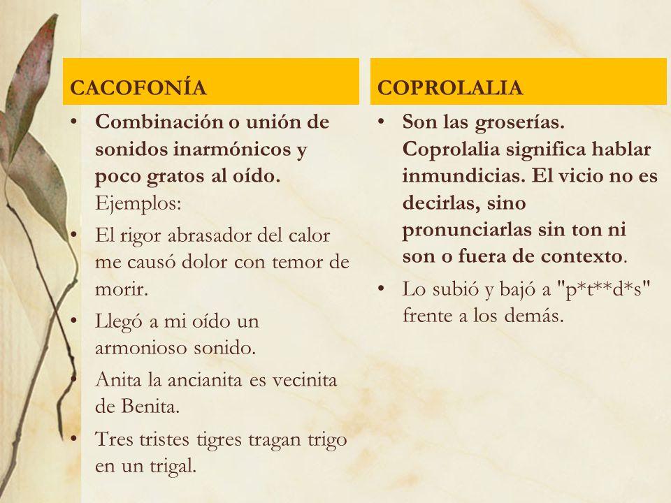 CACOFONÍA COPROLALIA. Combinación o unión de sonidos inarmónicos y poco gratos al oído. Ejemplos:
