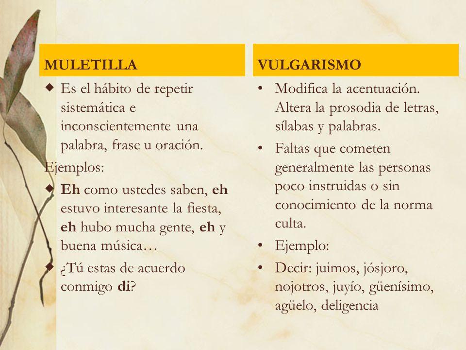 MULETILLA VULGARISMO. Es el hábito de repetir sistemática e inconscientemente una palabra, frase u oración.