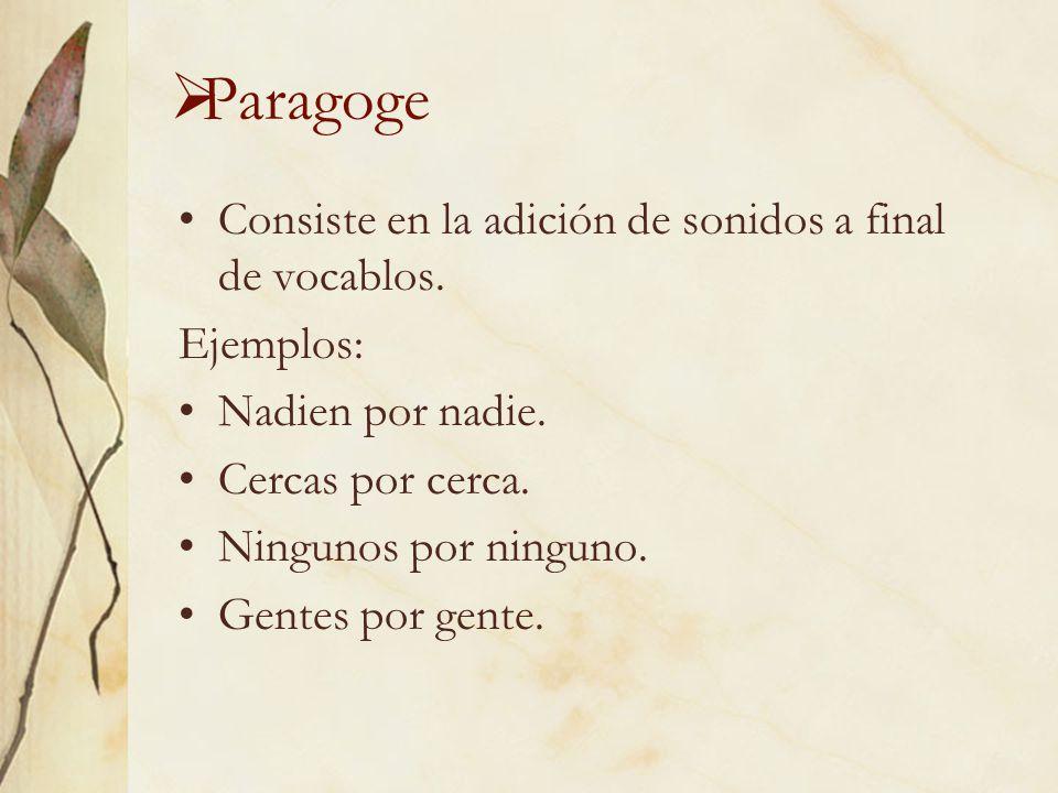 Paragoge Consiste en la adición de sonidos a final de vocablos.