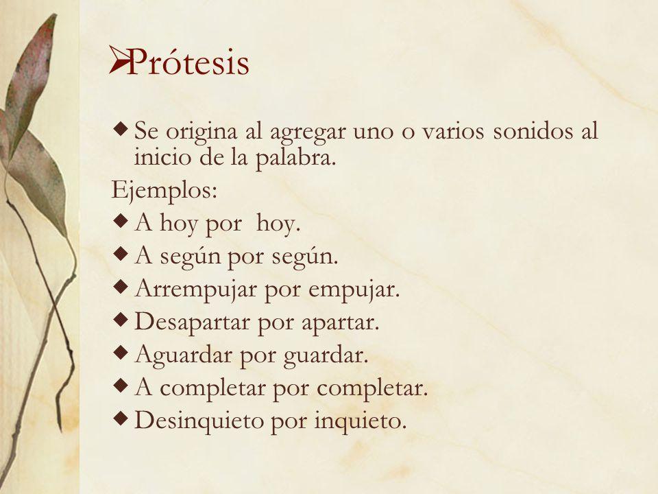 Prótesis Se origina al agregar uno o varios sonidos al inicio de la palabra. Ejemplos: A hoy por hoy.