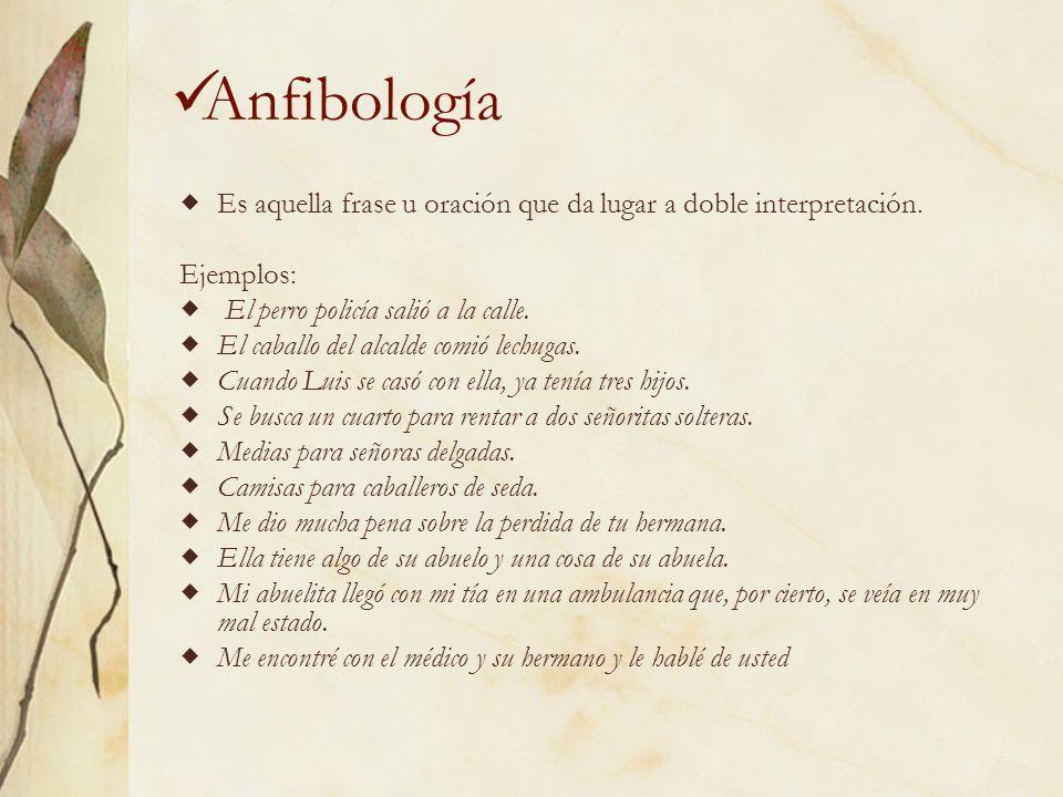 Anfibología Es aquella frase u oración que da lugar a doble interpretación. Ejemplos: El perro policía salió a la calle.
