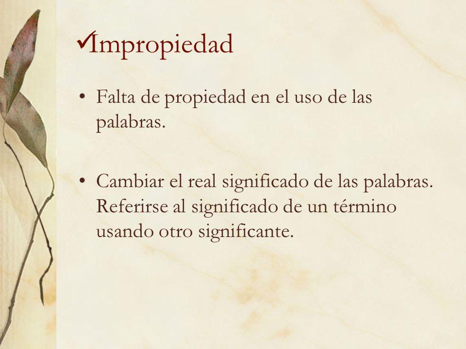 Impropiedad Falta de propiedad en el uso de las palabras.
