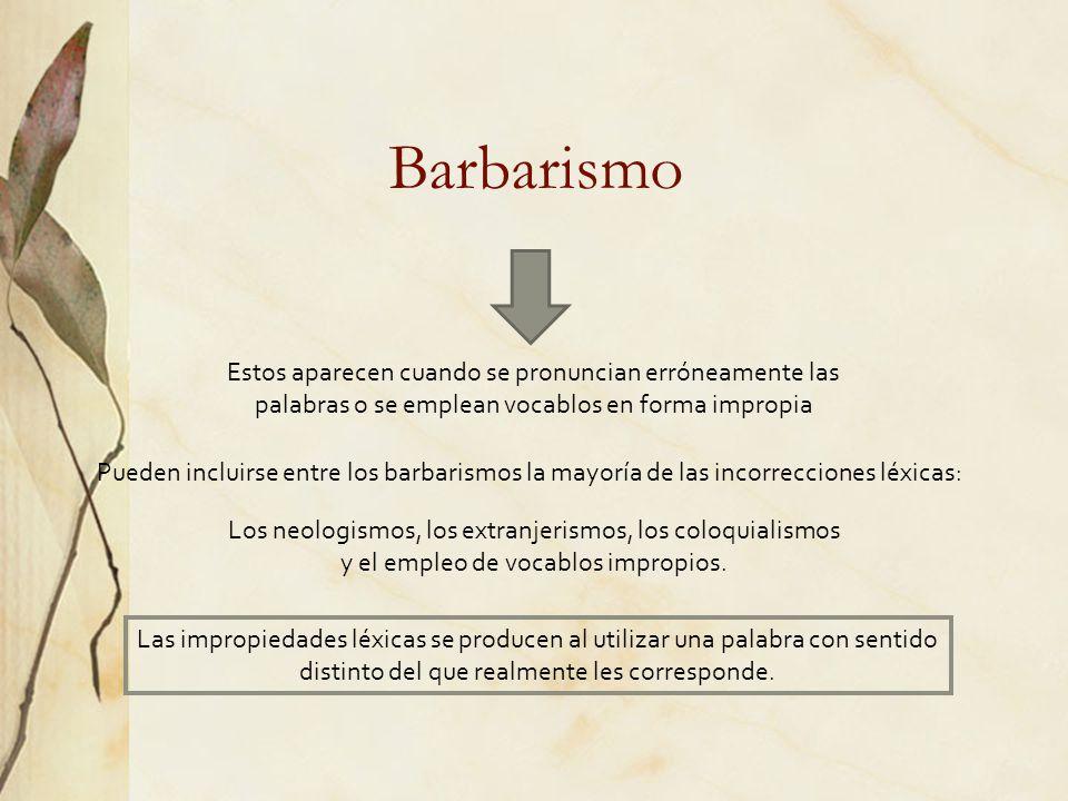 Barbarismo Estos aparecen cuando se pronuncian erróneamente las palabras o se emplean vocablos en forma impropia.